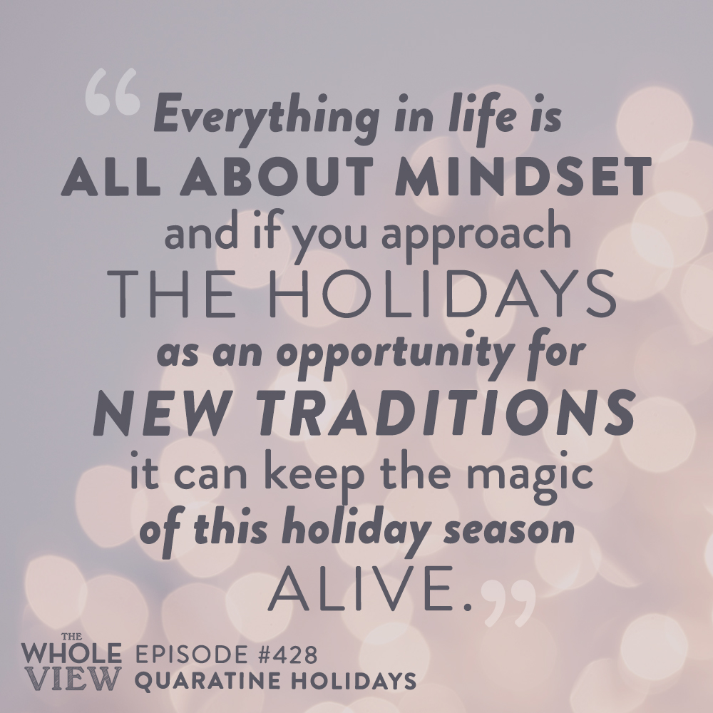 """""""Everything in life is all about mindset and if you approach the holidays as an opportunity for new traditions it can keep the magic of this holiday season alive."""" - Episode 428: Quarantine Holidays"""